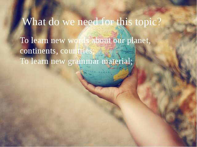 What do we need for this topic? To learn new words about our planet, contine...