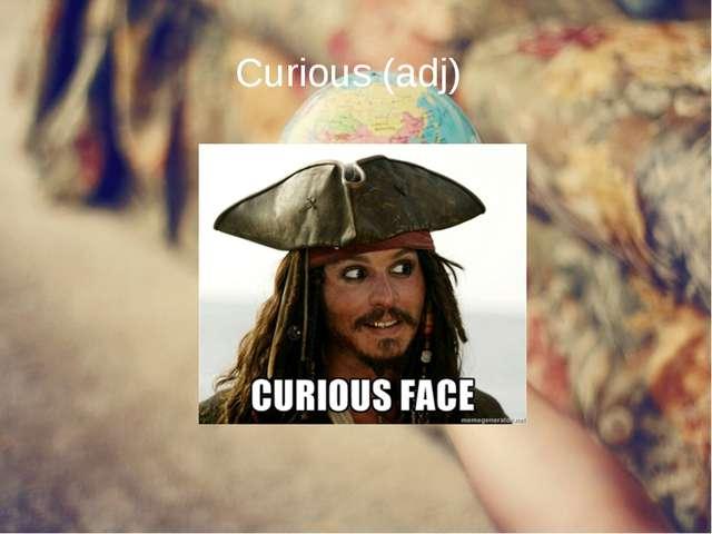 Curious (adj)