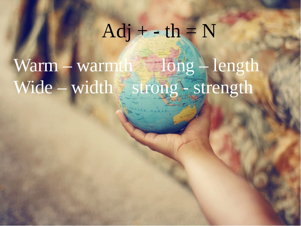 Adj + - th = N Warm – warmth		long – length Wide – width		strong - strength