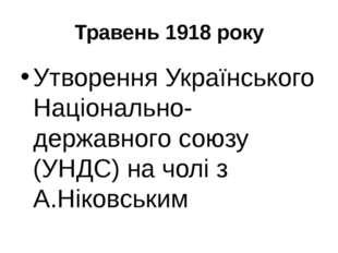 Травень 1918 року Утворення Українського Національно-державного союзу (УНДС)