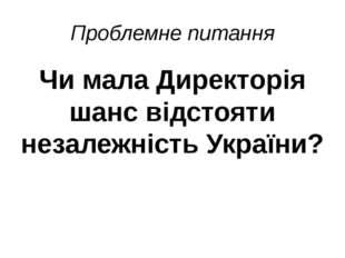 Проблемне питання Чи мала Директорія шанс відстояти незалежність України?