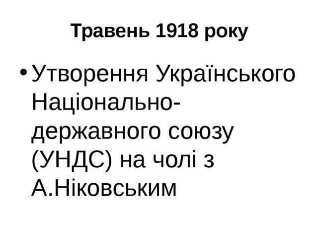 Травень 1918 року Утворення Українського Національно-державного союзу (УНДС)...