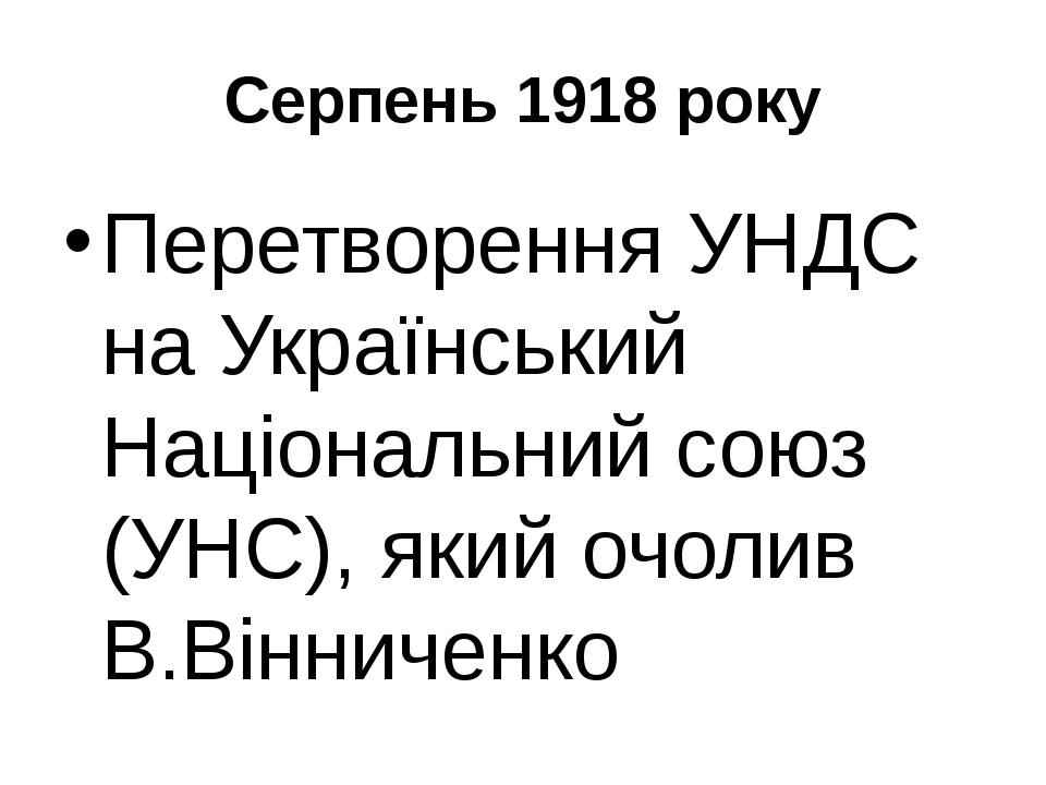 Серпень 1918 року Перетворення УНДС на Український Національний союз (УНС), я...