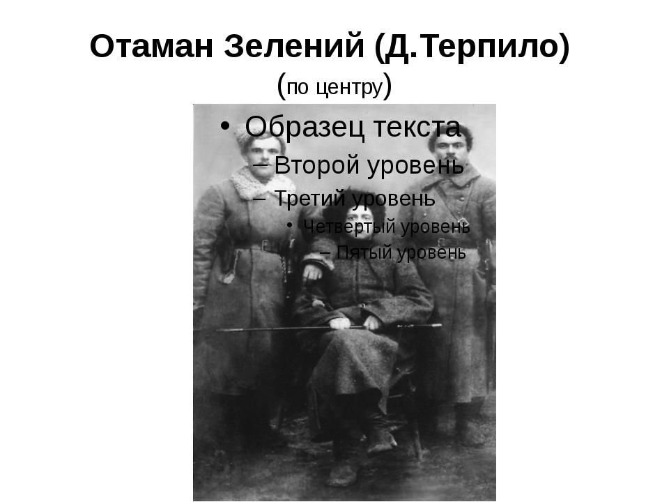 Отаман Зелений (Д.Терпило) (по центру)