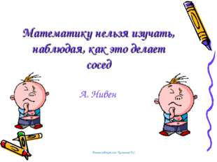 Математику нельзя изучать, наблюдая, как это делает сосед А. Нивен Тоншаловск