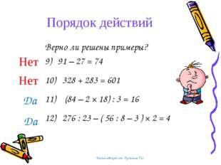 Порядок действий Верно ли решены примеры? 9) 91 – 27 = 74 10) 328 + 283 = 601