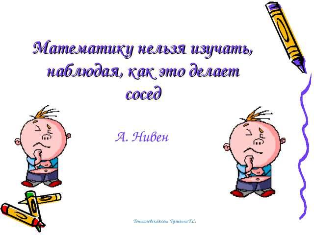 Математику нельзя изучать, наблюдая, как это делает сосед А. Нивен Тоншаловск...