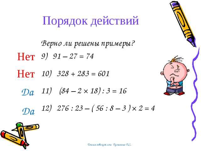 Порядок действий Верно ли решены примеры? 9) 91 – 27 = 74 10) 328 + 283 = 601...