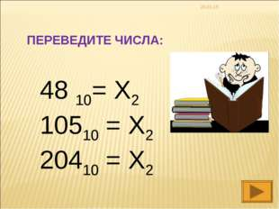 * 48 10= X2 10510 = X2 20410 = X2 ПЕРЕВЕДИТЕ ЧИСЛА: