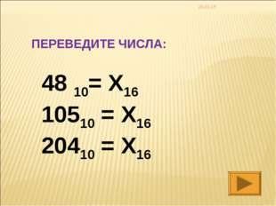 * ПЕРЕВЕДИТЕ ЧИСЛА: 48 10= X16 10510 = X16 20410 = X16