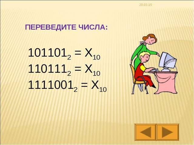 * 1011012 = X10 1101112 = X10 11110012 = X10 ПЕРЕВЕДИТЕ ЧИСЛА: