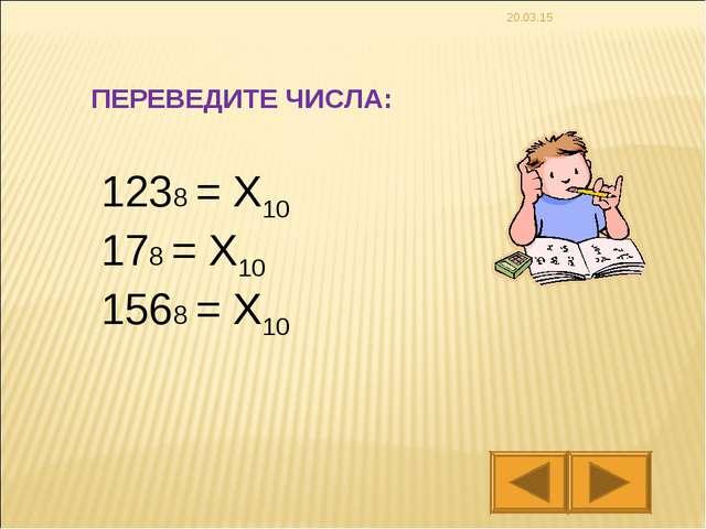 * 1238 = X10 178 = X10 1568 = X10 ПЕРЕВЕДИТЕ ЧИСЛА:
