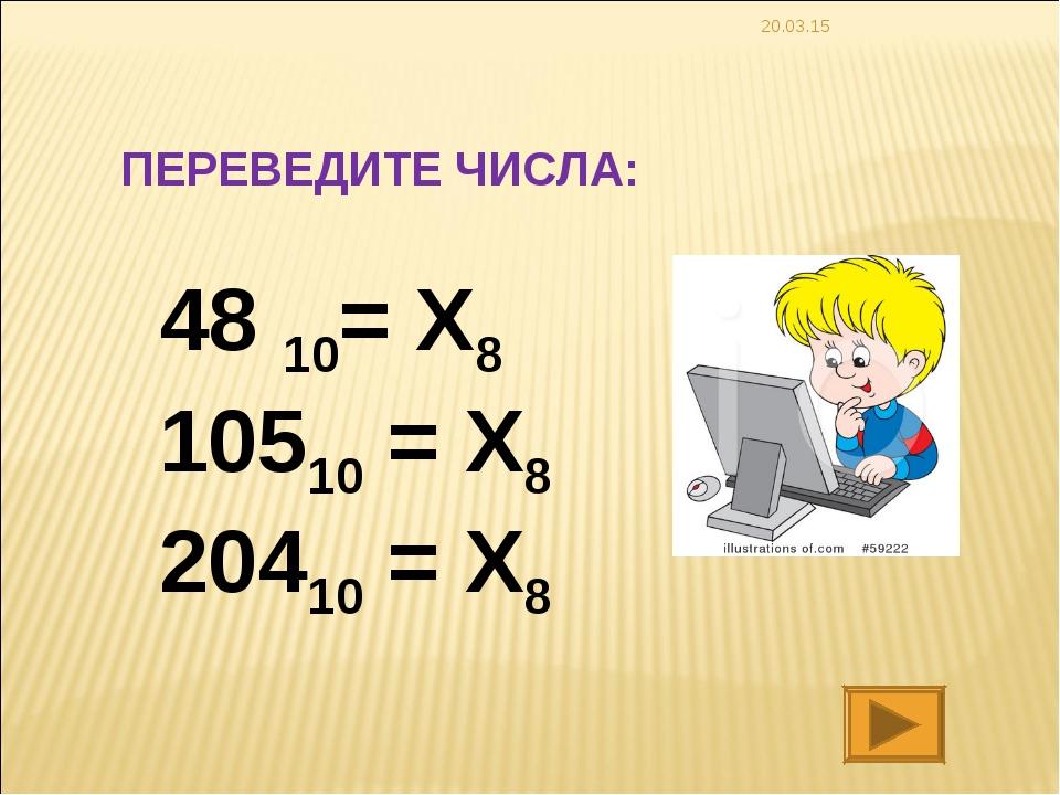 * ПЕРЕВЕДИТЕ ЧИСЛА: 48 10= X8 10510 = X8 20410 = X8