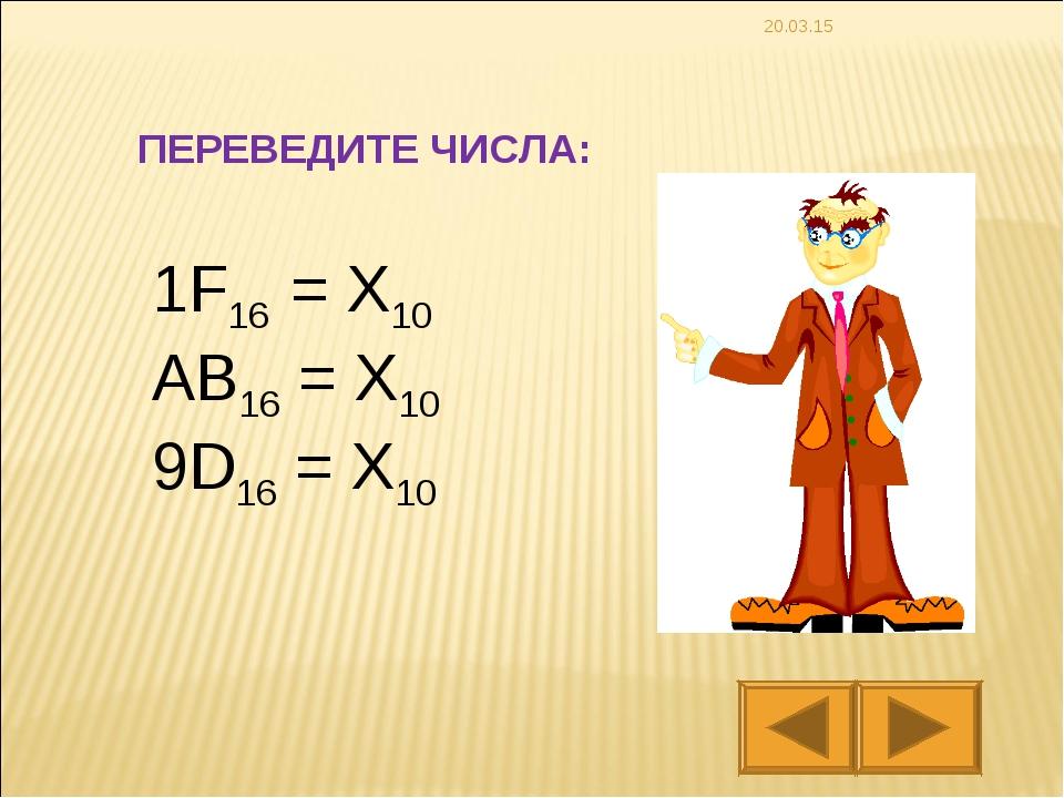 * 1F16 = X10 AB16 = X10 9D16 = X10 ПЕРЕВЕДИТЕ ЧИСЛА: