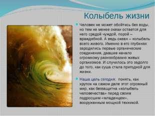 Колыбель жизни Человек не может обойтись без воды, но тем не менее океан оста