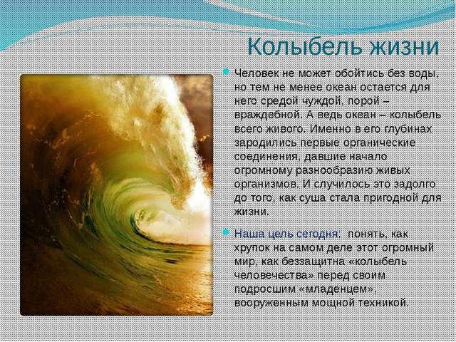 Колыбель жизни Человек не может обойтись без воды, но тем не менее океан оста...