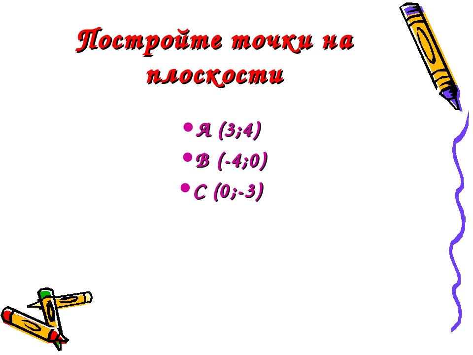 Постройте точки на плоскости А (3;4) В (-4;0) С (0;-3)