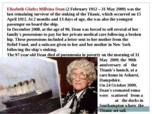 Elizabeth Gladys Millvina Dean (2 February 1912 – 31 May 2009) was the last r
