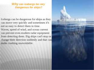 Why can icebergs be very Dangerous for ships? Icebergs can be dangerous for s