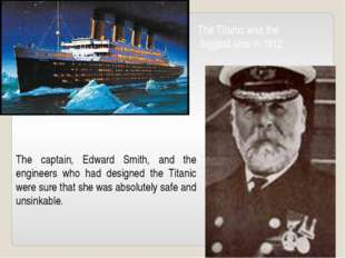 The Titanic was the biggest ship in 1912. The captain, Edward Smith, and the