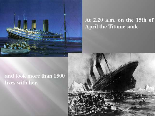 At 2.20 a.m. on the 15th of April the Titanic sank and took more than 1500 li...