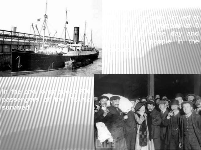 The liner Carpathia arrived at the site of the tragedy at 5 a.m. on the same...