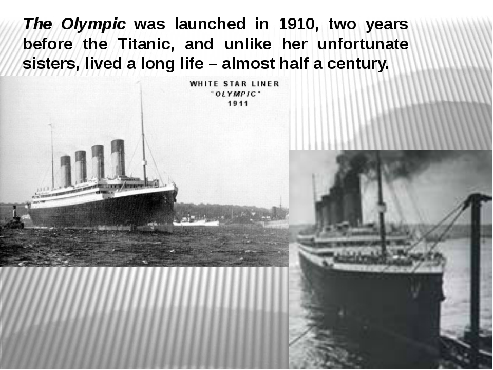 The Olympic was launched in 1910, two years before the Titanic, and unlike he...