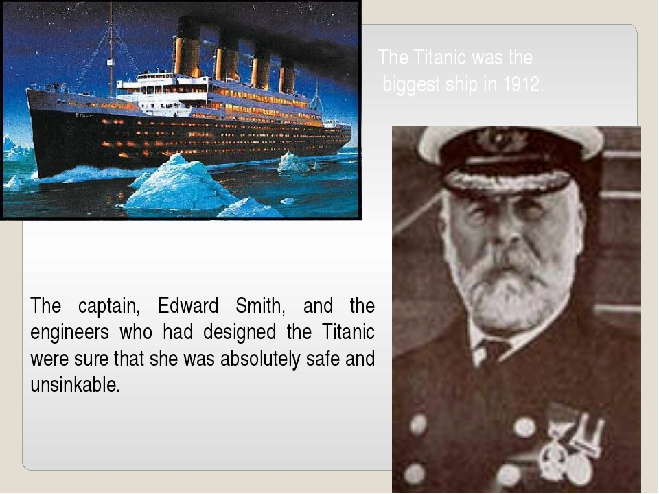 The Titanic was the biggest ship in 1912. The captain, Edward Smith, and the...