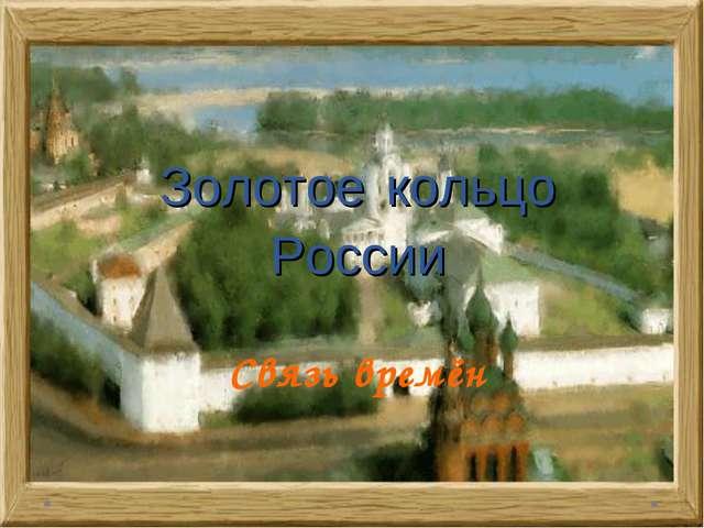 Золотое кольцо России Связь времён