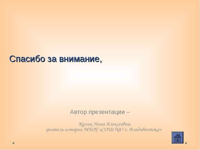 Спасибо за внимание, Автор презентации – Кулик Нина Алексеевна, учитель истор...