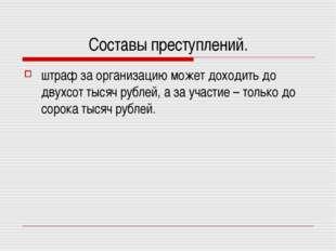 Составы преступлений. штраф за организацию может доходить до двухсот тысяч ру