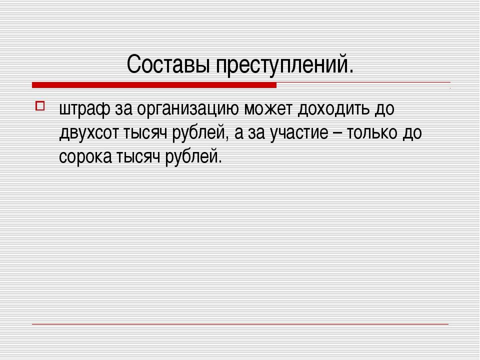 Составы преступлений. штраф за организацию может доходить до двухсот тысяч ру...