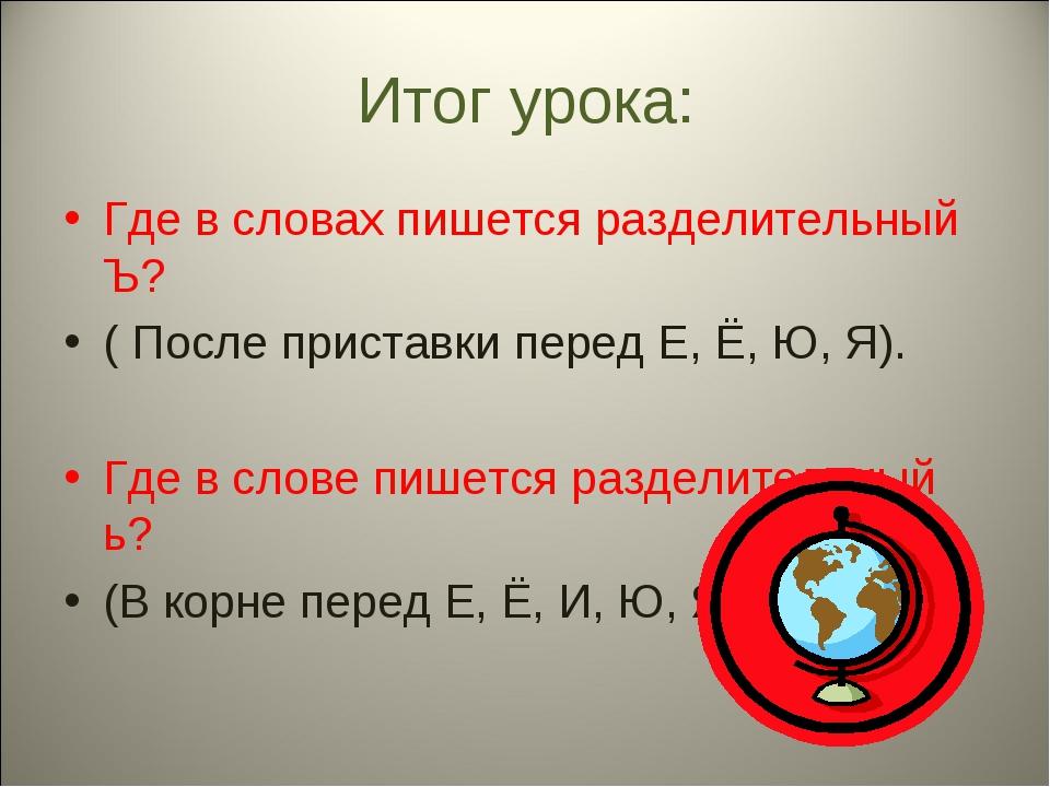 Итог урока: Где в словах пишется разделительный Ъ? ( После приставки перед Е,...