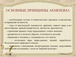 ОСНОВНЫЕ ПРИНЦИПЫ АКМЕИЗМА - освобождение поэзии отсимволистских призывов к