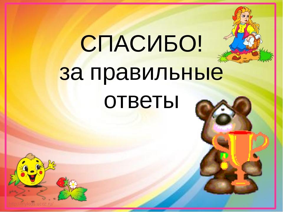 СПАСИБО! за правильные ответы http://mykids.ucoz.ru/