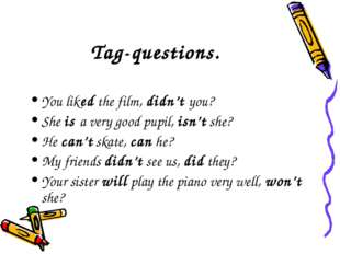 Tag-questions. You liked the film, didn't you? She is a very good pupil, isn