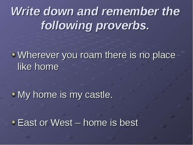 Write down and remember the following proverbs. Wherever you roam there is no...