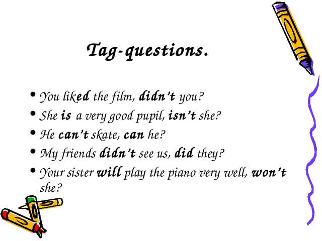 Tag-questions. You liked the film, didn't you? She is a very good pupil, isn...