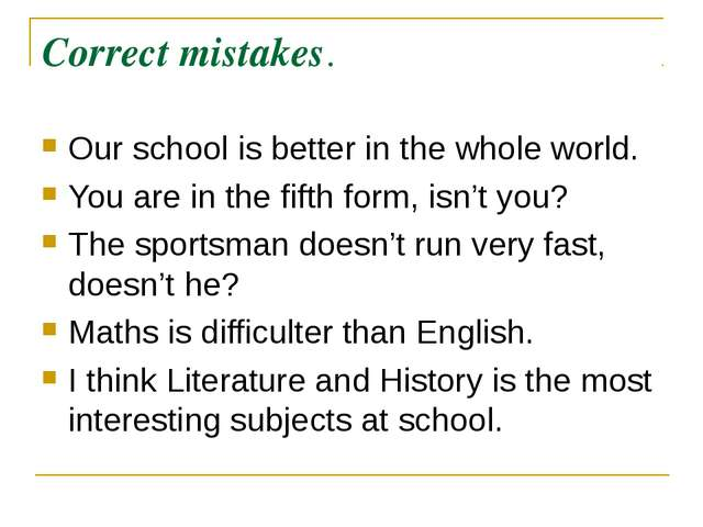 Correct mistakes. Our school is better in the whole world. You are in the fif...