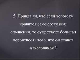 5. Правда ли, что если человеку нравится само состояние опьянения, то существ