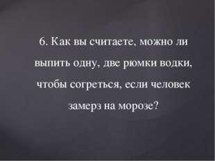 6. Как вы считаете, можно ли выпить одну, две рюмки водки, чтобы согреться, е