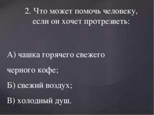 2. Что может помочь человеку, если он хочет протрезветь: А) чашка горячего св