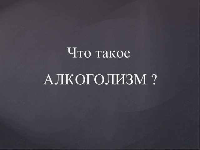 Что такое АЛКОГОЛИЗМ ?