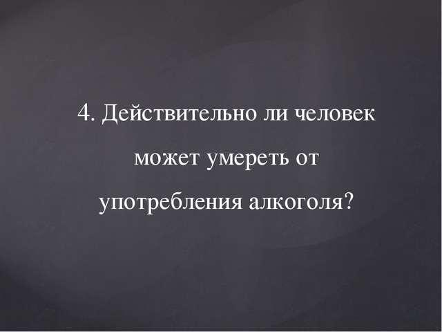 4. Действительно ли человек может умереть от употребления алкоголя?