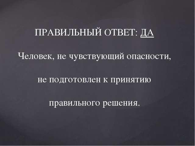 ПРАВИЛЬНЫЙ ОТВЕТ: ДА Человек, не чувствующий опасности, не подготовлен к при...