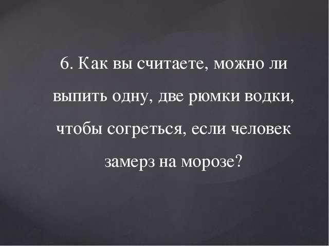 6. Как вы считаете, можно ли выпить одну, две рюмки водки, чтобы согреться, е...