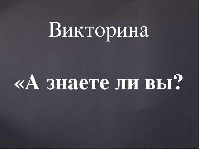 Викторина «А знаете ли вы?