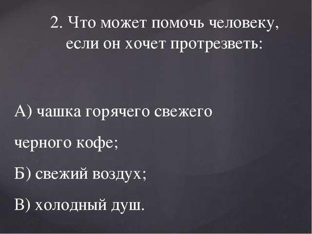 2. Что может помочь человеку, если он хочет протрезветь: А) чашка горячего св...