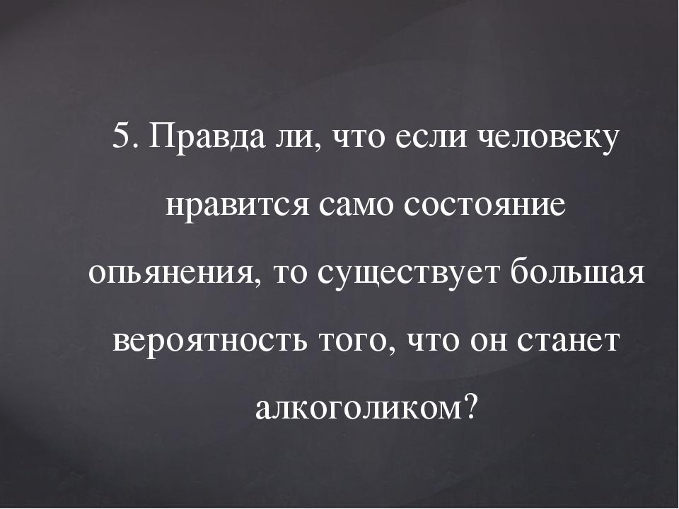 5. Правда ли, что если человеку нравится само состояние опьянения, то существ...