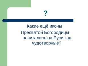 ? Какие ещё иконы Пресвятой Богородицы почитались на Руси как чудотворные?